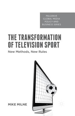 The Transformation of Television Sport: New Methods, New Rules - Milne, M