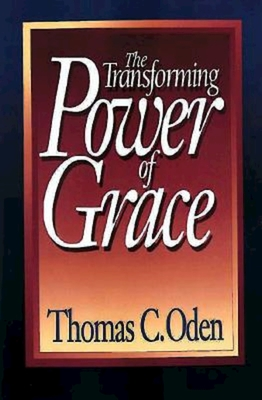 The Transforming Power of Grace - Oden, Thomas C, Dr.