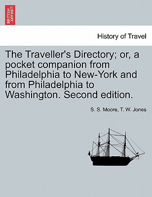 The Traveller's Directory; Or, a Pocket Companion from Philadelphia to New-York and from Philadelphia to Washington. Second Edition. - Moore, S S, and Jones, T W