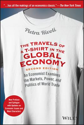 The Travels of a T-Shirt in the Global Economy: An Economist Examines the Markets, Power, and Politics of World Trade. New Preface and Epilogue with Updates on Economic Issues and Main Characters - Rivoli, Pietra