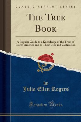 The Tree Book: A Popular Guide to a Knowledge of the Trees of North America and to Their Uses and Cultivation (Classic Reprint) - Rogers, Julia Ellen