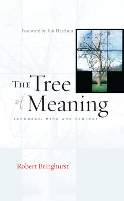 The Tree of Meaning: Language, Mind and Ecology - Bringhurst, Robert, and Harrison, Jim (Foreword by)