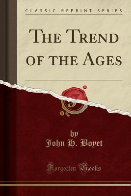 The Trend of the Ages (Classic Reprint) - Boyet, John H