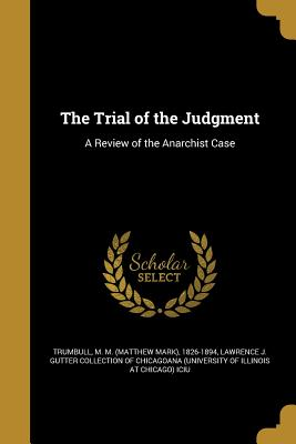 The Trial of the Judgment: A Review of the Anarchist Case - Trumbull, M M (Matthew Mark) 1826-189 (Creator), and Lawrence J Gutter Collection of Chicago (Creator)