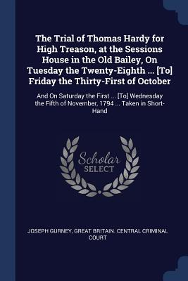 The Trial of Thomas Hardy for High Treason, at the Sessions House in the Old Bailey, on Tuesday the Twenty-Eighth ... [To] Friday the Thirty-First of October: And on Saturday the First ... [To] Wednesday the Fifth of November, 1794 ... Taken in Short-Hand - Gurney, Joseph, and Great Britain Central Criminal Court (Creator)
