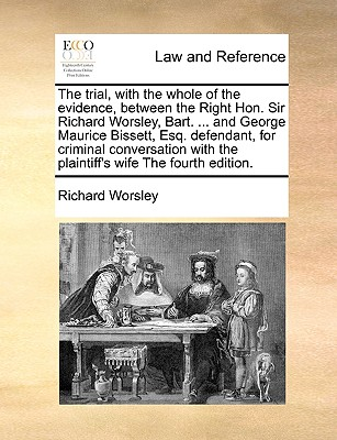 The Trial, with the Whole of the Evidence, Between the Right Hon. Sir Richard Worsley, Bart. ... and George Maurice Bissett, Esq. Defendant, for Criminal Conversation with the Plaintiff's Wife the Fourth Edition. - Worsley, Richard