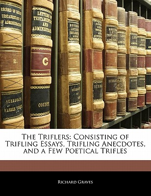 The Triflers: Consisting of Trifling Essays, Trifling Anecdotes, and a Few Poetical Trifles - Graves, Richard