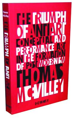 The Triumph of Anti-Art: Conceptual and Performance Art in the Formation of Post-Modernism - McEvilley, Thomas