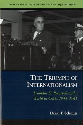 The Triumph of Internationalism: Franklin D. Roosevelt and a World in Crisis, 1933-1941 - Schmitz, David F