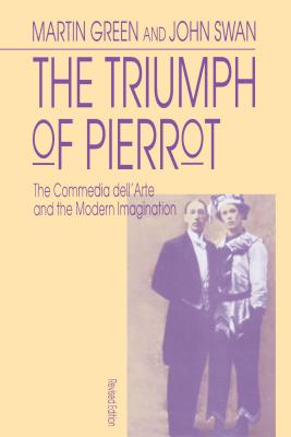The Triumph of Pierrot: The Commedia Dell'arte and the Modern Imagination - Green, Martin, and Swan, John
