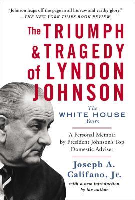 The Triumph & Tragedy of Lyndon Johnson: The White House Years - Califano, Joseph A., Jr.