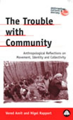 The Trouble with Community: Anthropological Reflections on Movement, Identity and Collectivity - Amit, Vered