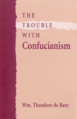 The Trouble with Confucianism - De Bary, Wm Theodore