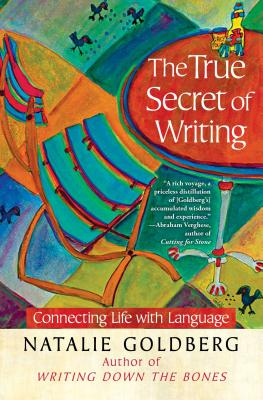 The True Secret of Writing: Connecting Life with Language - Goldberg, Natalie