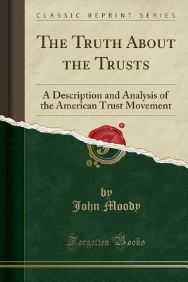 The Truth about the Trusts: A Description and Analysis of the American Trust Movement (Classic Reprint) - Moody, John