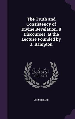 The Truth and Consistency of Divine Revelation, 8 Discourses, at the Lecture Founded by J. Bampton - Bidlake, John
