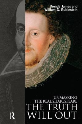 The Truth Will Out: Unmasking the Real Shakespeare - James, Brenda, and Rubinstein, William D.