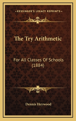 The Try Arithmetic: For All Classes of Schools (1884) - Heywood, Dennis