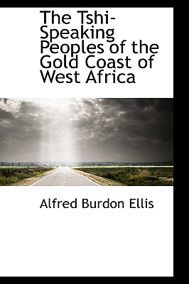 The Tshi-Speaking Peoples of the Gold Coast of West Africa - Ellis, Alfred Burton