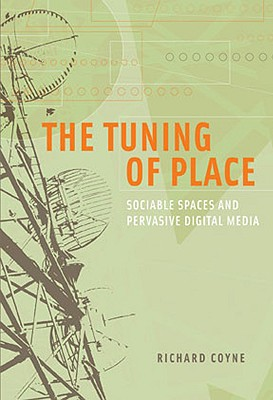 The Tuning of Place: Sociable Spaces and Pervasive Digital Media - Coyne, Richard