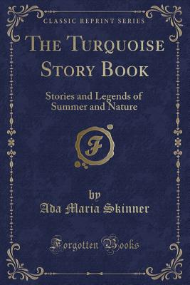 The Turquoise Story Book: Stories and Legends of Summer and Nature (Classic Reprint) - Skinner, Ada Maria