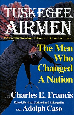 The Tuskegee Airmen: The Men Who Changed a Nation - Francis, Charles E, and Caso, Adolph (Editor)