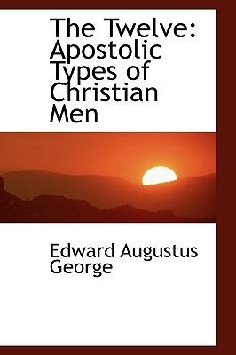 The Twelve: Apostolic Types of Christian Men - George, Edward Augustus