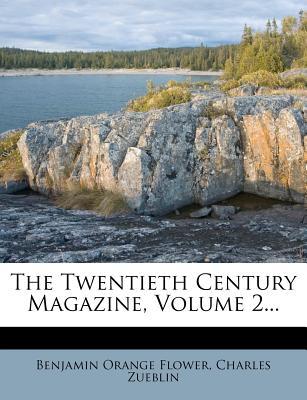 The Twentieth Century Magazine, Volume 2 - Flower, Benjamin Orange, and Zueblin, Charles