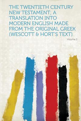 The Twentieth Century New Testament; A Translation Into Modern English Made from the Original Greek (Wescott & Hort's Text) - Hardpress (Creator)