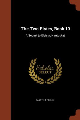 The Two Elsies, Book 10: A Sequel to Elsie at Nantucket - Finley, Martha