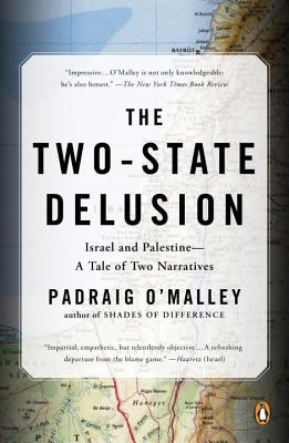 The Two-State Delusion: Israel and Palestine--A Tale of Two Narratives - O'Malley, Padraig
