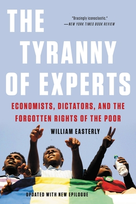The Tyranny of Experts: Economists, Dictators, and the Forgotten Rights of the Poor - Easterly, William