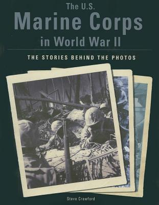 The U.S. Marine Corps in World War II: The Stories Behind the Photos - Crawford, Steve