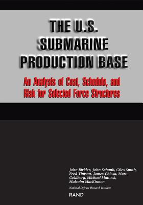 The U.S. Submarine Production Base: An Analysis of Cost, Schedule, and Risk for Selected Force Structures - Birkler, John