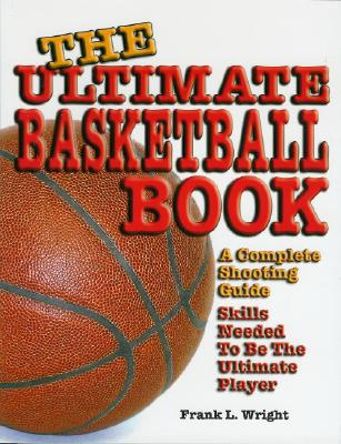 The Ultimate Basketball Book: A Complete Shooting Guide - Wright, Frank L