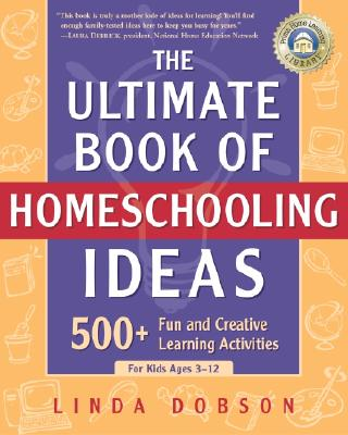 The Ultimate Book of Homeschooling Ideas: 500+ Fun and Creative Learning Activities for Kids Ages 3-12 - Dobson, Linda