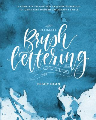 The Ultimate Brush Lettering Guide: A Complete Step-By-Step Creative Workbook to Jump-Start Modern Calligraphy Skills - Dean, Peggy