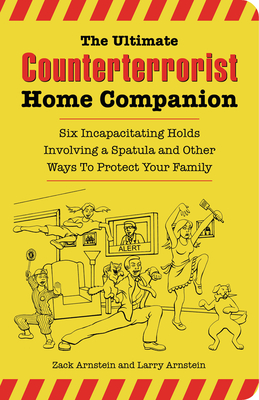 The Ultimate Counterterrorist Home Companion: Six Incapacitating Holds Involving a Spatula and Other Ways to Protect Your Family - Arnstein, Zack