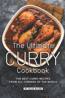 The Ultimate Curry Cookbook: The Best Curry Recipes from All Corners of The World - Allen, Allie