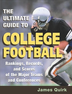 The Ultimate Guide to College Football: Rankings, Records, and Scores of the Major Teams and Conferences - Quirk, James