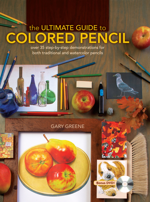 The Ultimate Guide to Colored Pencil: Over 35 Step-By-Step Demonstrations for Both Traditional and Watercolor Pencils - Greene, Gary