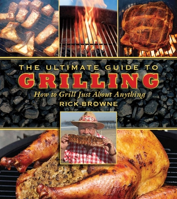 The Ultimate Guide to Grilling: How to Grill Just about Anything - Browne, Rick