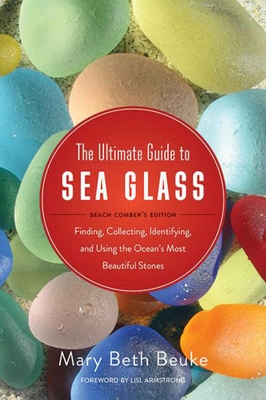 The Ultimate Guide to Sea Glass: Beach Comber's Edition: Finding, Collecting, Identifying, and Using the Ocean's Most Beautiful Stones - Beuke, Mary Beth (Photographer), and Armstrong, Lisl (Foreword by)