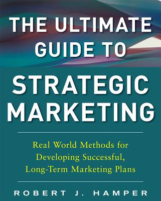 The Ultimate Guide to Strategic Marketing: Real World Methods for Developing Successful, Long-Term Marketing Plans - Hamper, Robert J