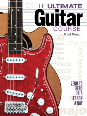 The Ultimate Guitar Course: Zero to Hero in a Lesson a Day - Fogg, Rod