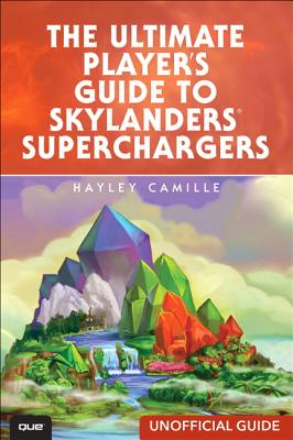 The Ultimate Player's Guide to Skylanders SuperChargers (Unofficial Guide) - Camille, Hayley