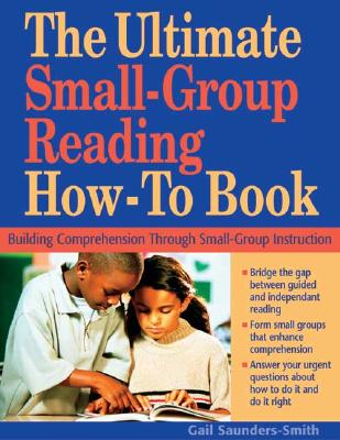 The Ultimate Small Group Reading How-To Book: Building Comprehension Through Small-Group Instruction - Saunders-Smith, Gail, PH.D.