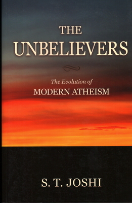 The Unbelievers: The Evolution of Modern Atheism - Joshi, S T