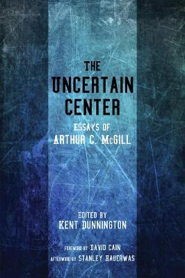 The Uncertain Center - McGill, Arthur C, and Dunnington, Kent (Editor), and Cain, David (Foreword by)