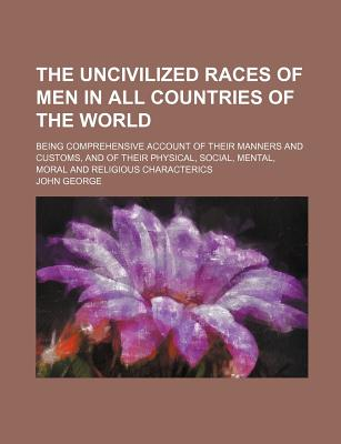 The Uncivilized Races of Men in All Countries of the World; Being Comprehensive Account of Their Manners and Customs, and of Their Physical, Social, Mental, Moral and Religious Characterics - George, John